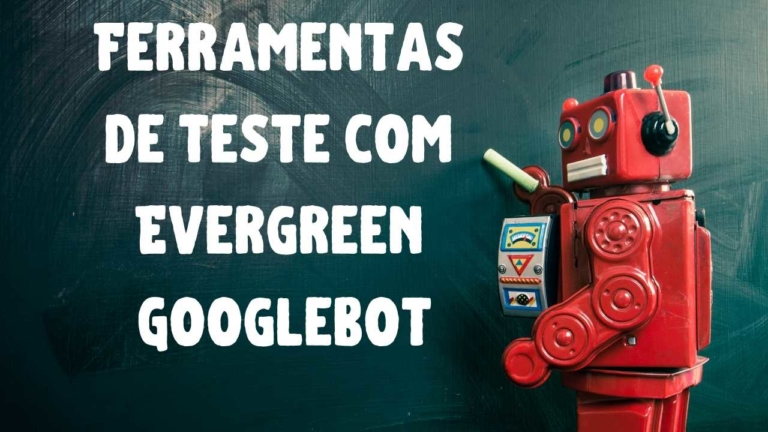 Ferramentas de Teste do Google Agora Suportam Evergreen Googlebot