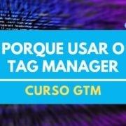 Motivos para você usar o Google Tag Manager no seu projeto de Marketing Digital