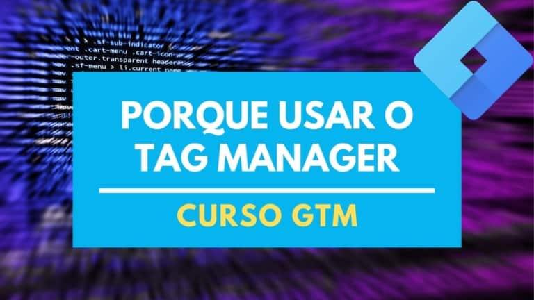 12 Motivos para você usar o Google Tag Manager no seu projeto de Marketing Digital