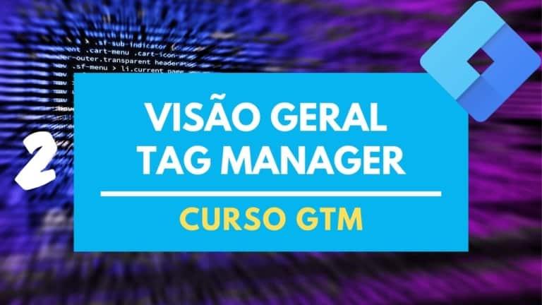 GTM Overview – Visão Geral no Google Tag Manager – Aula 2