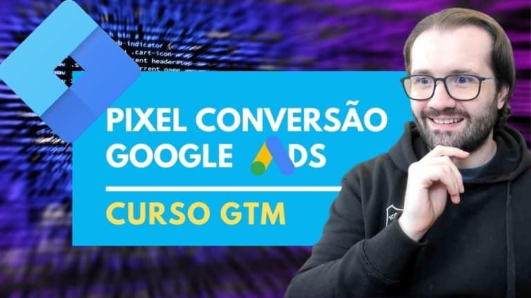 Como Instalar o Pixel Tag de Acompanhamento de Conversão do Google Ads com GTM – Google Tag Manager