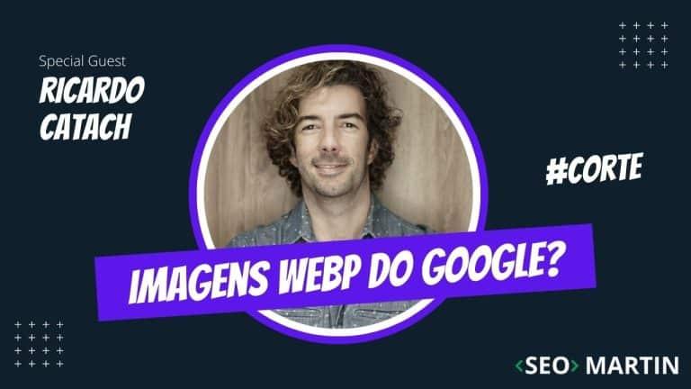 Como criar imagens WebP Corretamente? Seo Martin e Ricardo Catach Explicam
